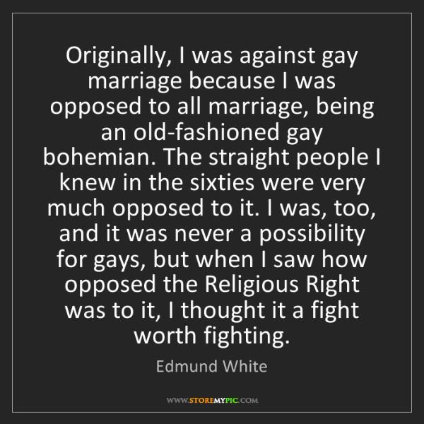 Edmund White: Originally, I was against gay marriage because I was...
