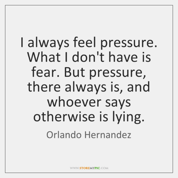 I always feel pressure. What I don't have is fear. But pressure, ...