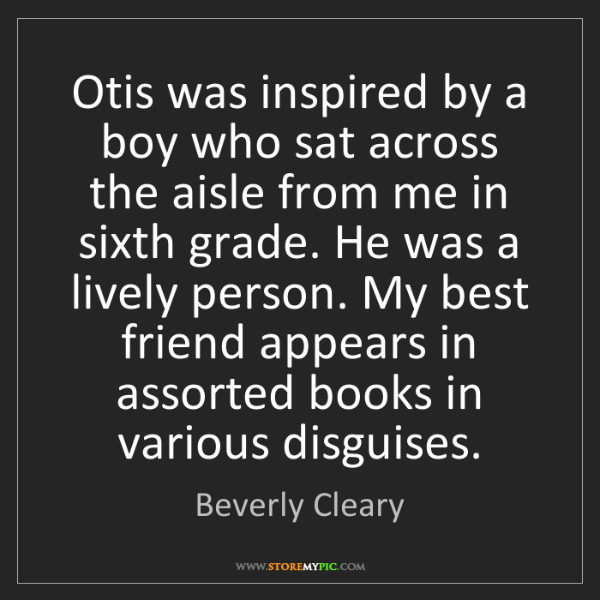 Beverly Cleary: Otis was inspired by a boy who sat across the aisle from...