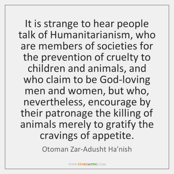 It is strange to hear people talk of Humanitarianism, who are members ...