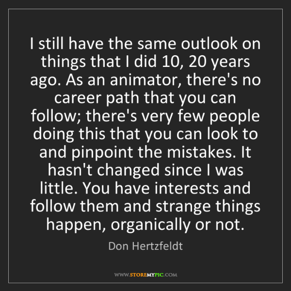 Don Hertzfeldt: I still have the same outlook on things that I did 10,...
