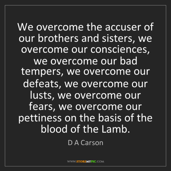 D A Carson: We overcome the accuser of our brothers and sisters,...