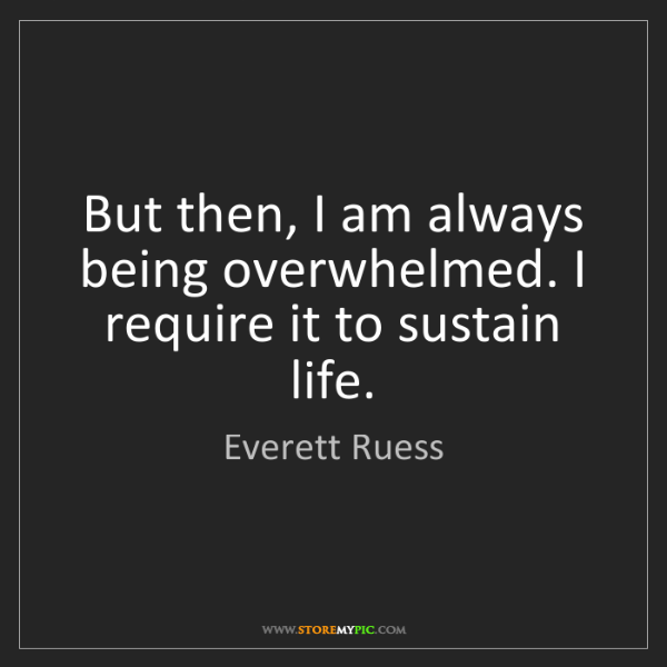 Everett Ruess: But then, I am always being overwhelmed. I require it...