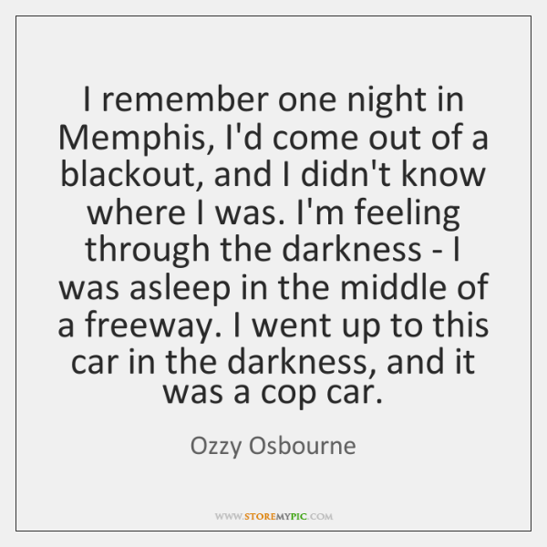 I remember one night in Memphis, I'd come out of a blackout, ...