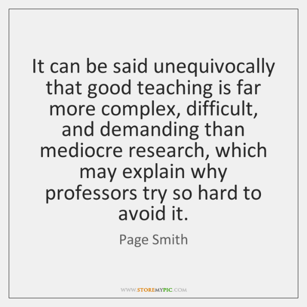 It can be said unequivocally that good teaching is far more complex, ...