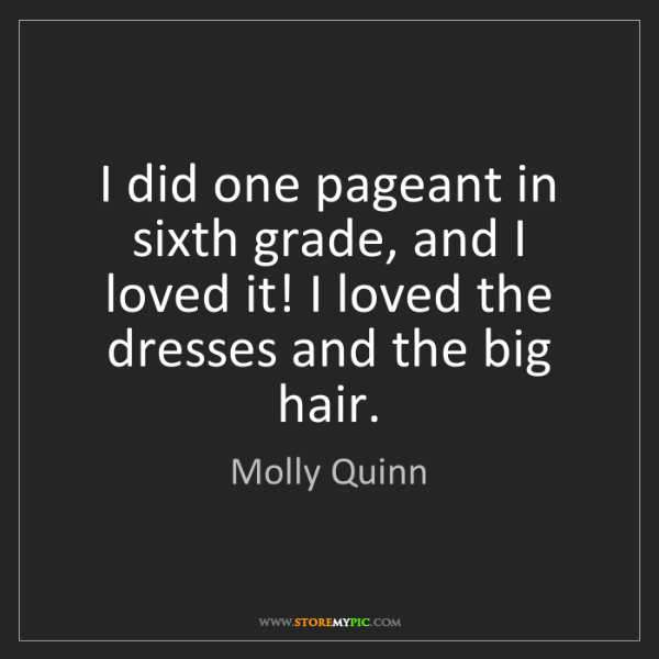 Molly Quinn: I did one pageant in sixth grade, and I loved it! I loved...