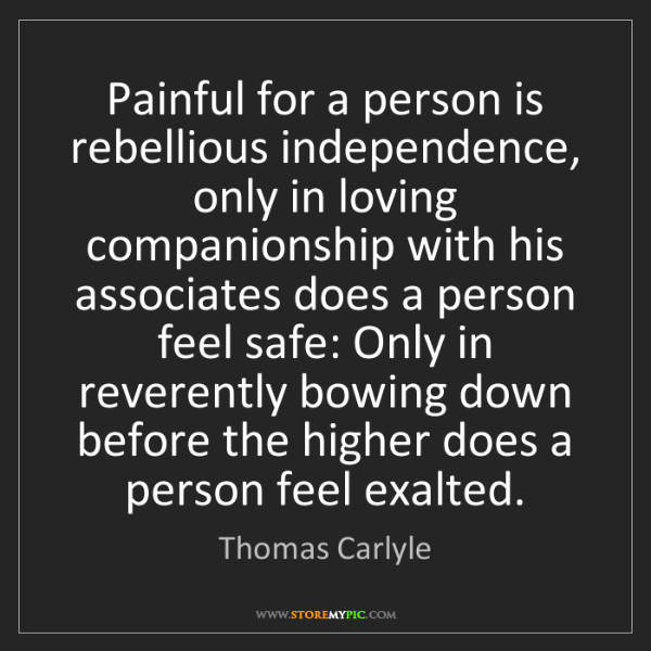 Thomas Carlyle: Painful for a person is rebellious independence, only...