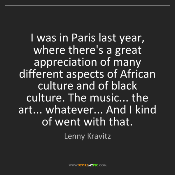 Lenny Kravitz: I was in Paris last year, where there's a great appreciation...