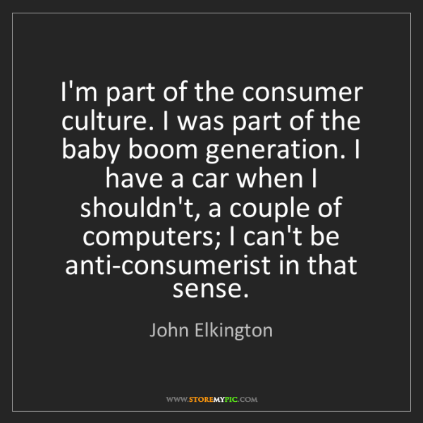 John Elkington: I'm part of the consumer culture. I was part of the baby...