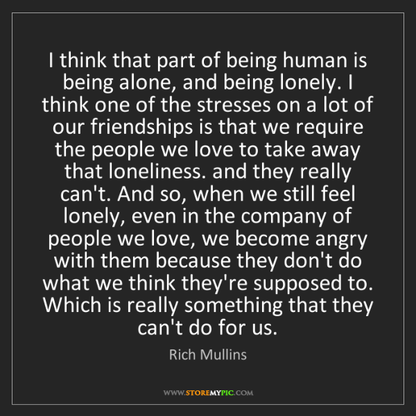 Rich Mullins: I think that part of being human is being alone, and...