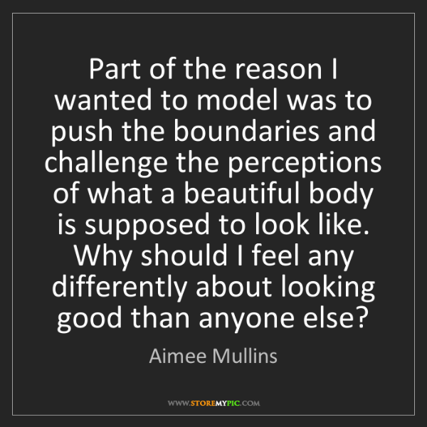Aimee Mullins: Part of the reason I wanted to model was to push the...