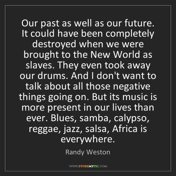 Randy Weston: Our past as well as our future. It could have been completely...