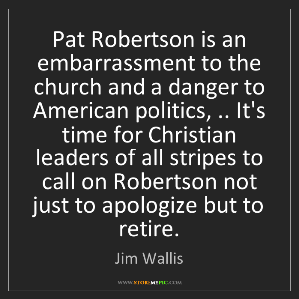 Jim Wallis: Pat Robertson is an embarrassment to the church and a...