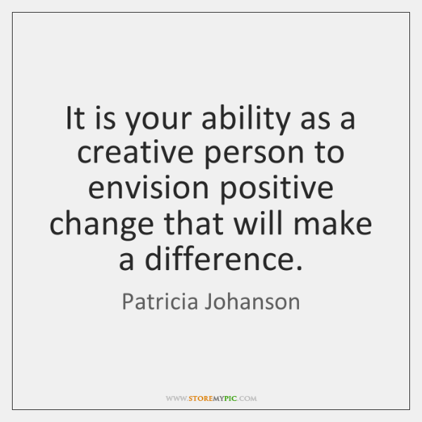 It is your ability as a creative person to envision positive change ...