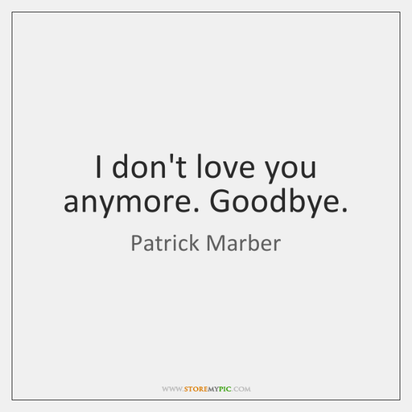 I don't love you anymore. Goodbye.