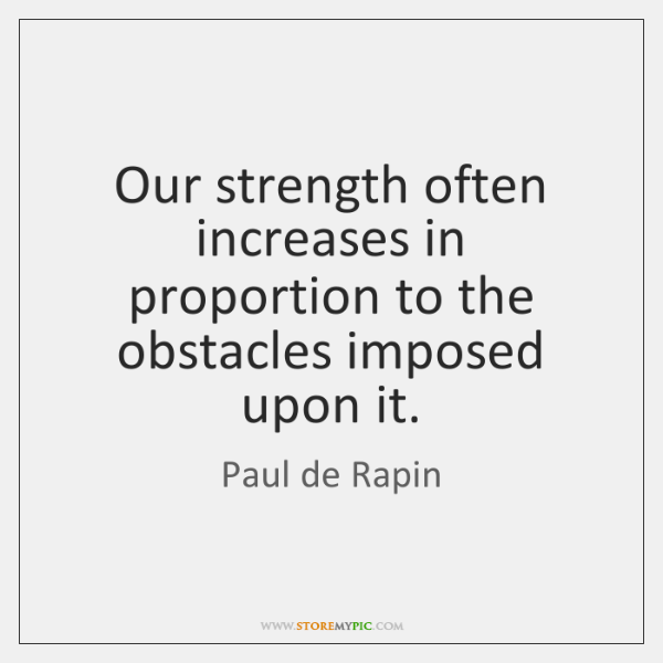 Our strength often increases in proportion to the obstacles imposed upon it.