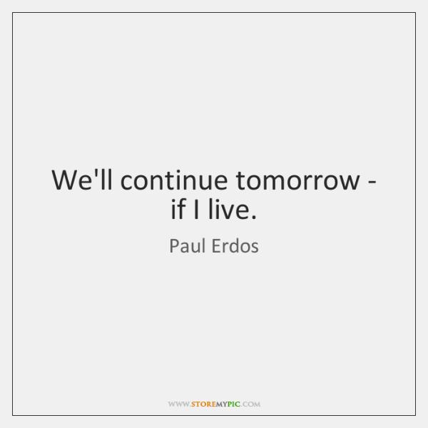 We'll continue tomorrow - if I live.