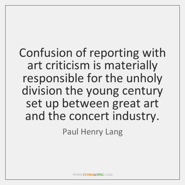 Confusion of reporting with art criticism is materially responsible for the unholy ...
