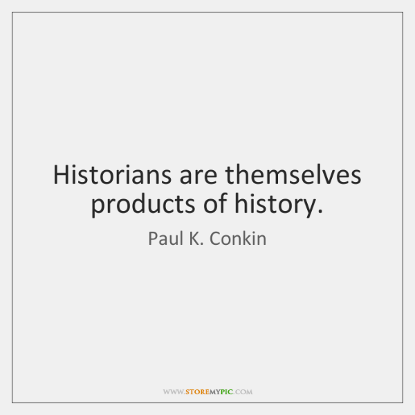 Historians are themselves products of history.