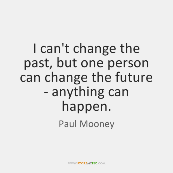 I can't change the past, but one person can change the future ...