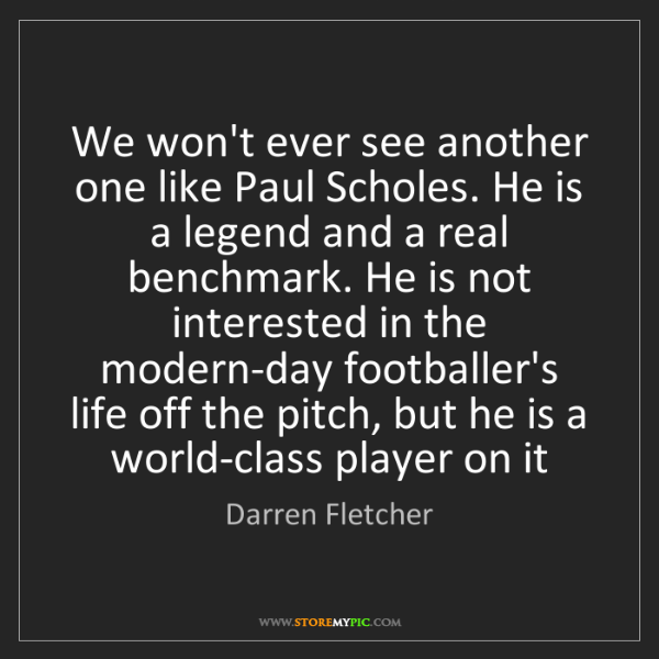 Darren Fletcher: We won't ever see another one like Paul Scholes. He is...