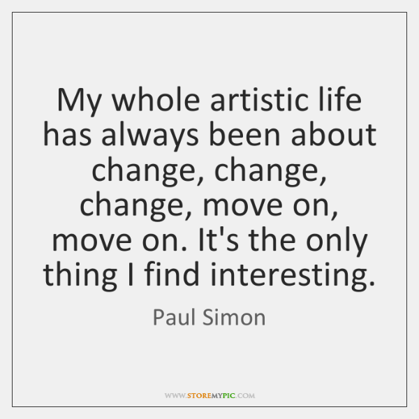My whole artistic life has always been about change, change, change, move ...