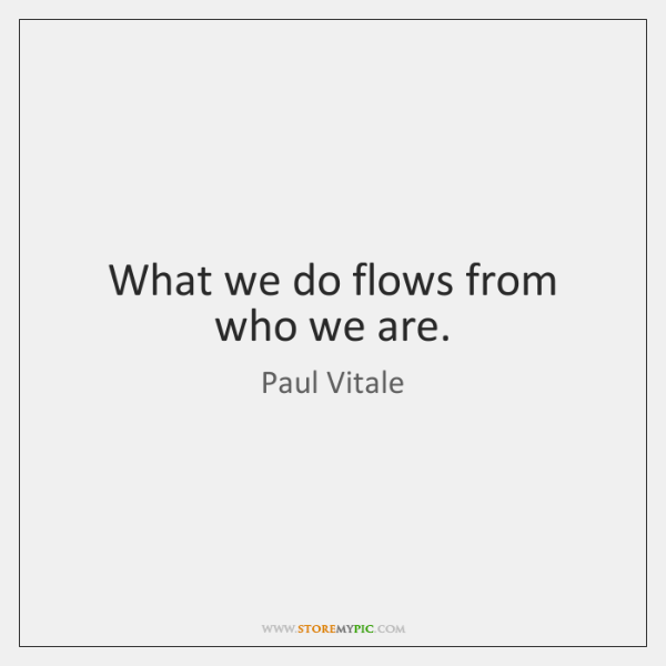 What we do flows from who we are.