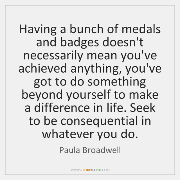 Having a bunch of medals and badges doesn't necessarily mean you've achieved ...