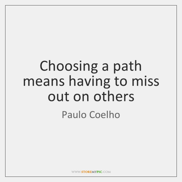 Choosing A Path Means Having To Miss Out On Others Storemypic