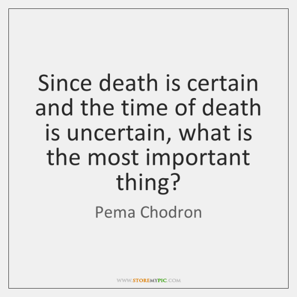 Since Death Is Certain And The Time Of Death Is Uncertain What