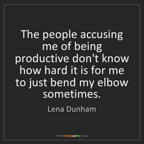Lena Dunham: The people accusing me of being productive don't know...