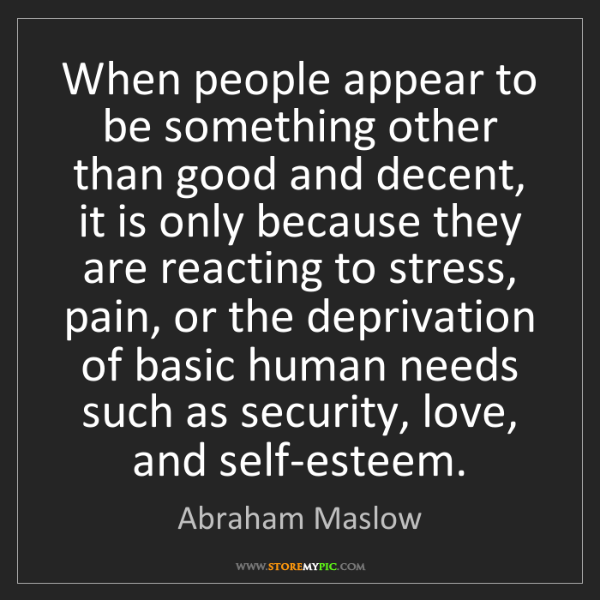 Abraham Maslow: When people appear to be something other than good and...