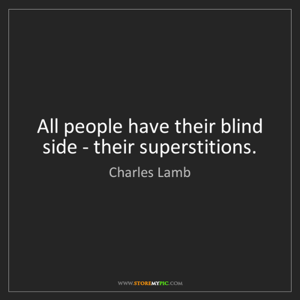 Charles Lamb: All people have their blind side - their superstitions.
