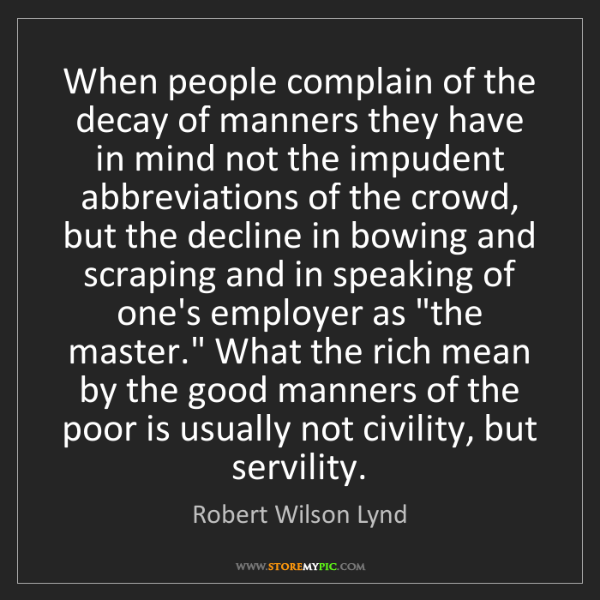 Robert Wilson Lynd: When people complain of the decay of manners they have...