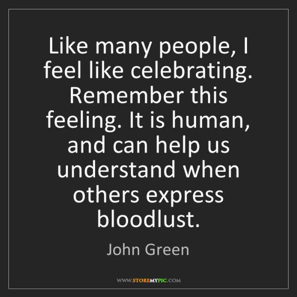 John Green: Like many people, I feel like celebrating. Remember this...