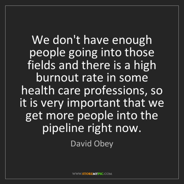 David Obey: We don't have enough people going into those fields and...