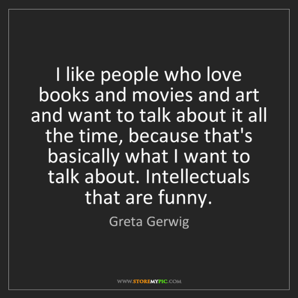 Greta Gerwig: I like people who love books and movies and art and want...