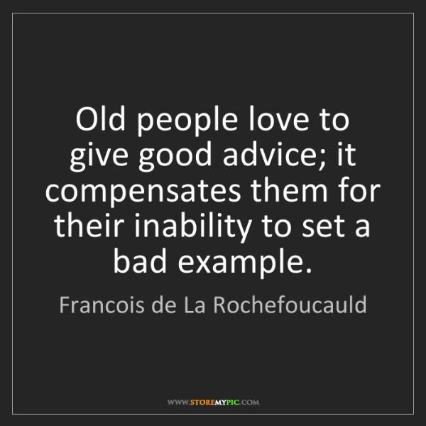 Francois de La Rochefoucauld: Old people love to give good advice; it compensates them...