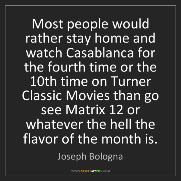 Joseph Bologna: Most people would rather stay home and watch Casablanca...