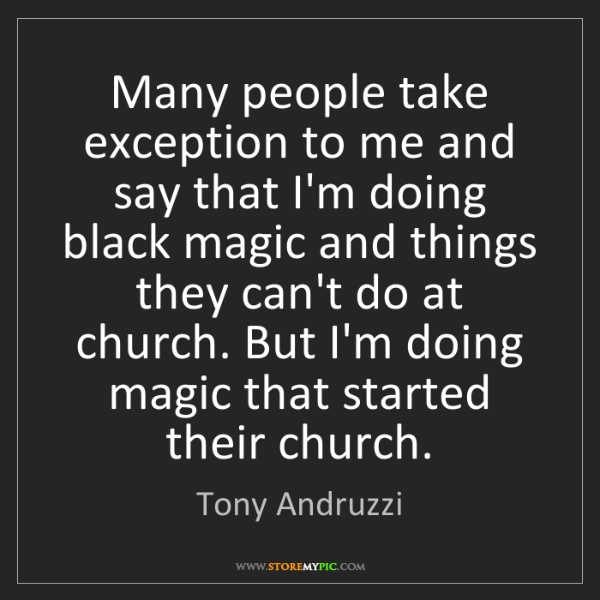 Tony Andruzzi: Many people take exception to me and say that I'm doing...