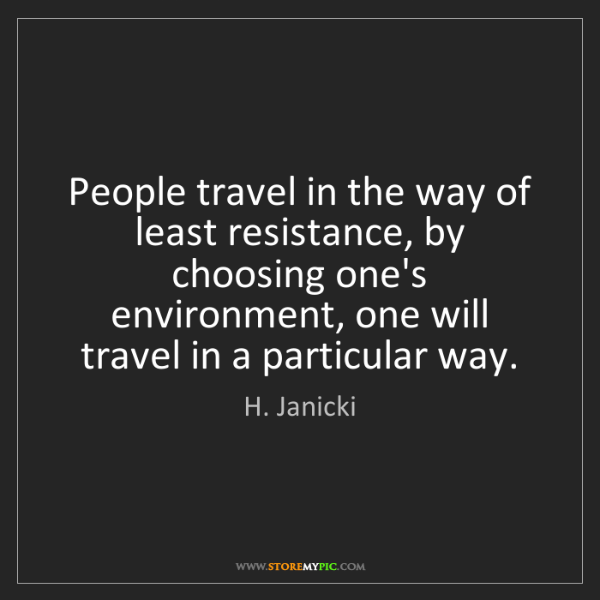 H. Janicki: People travel in the way of least resistance, by choosing...