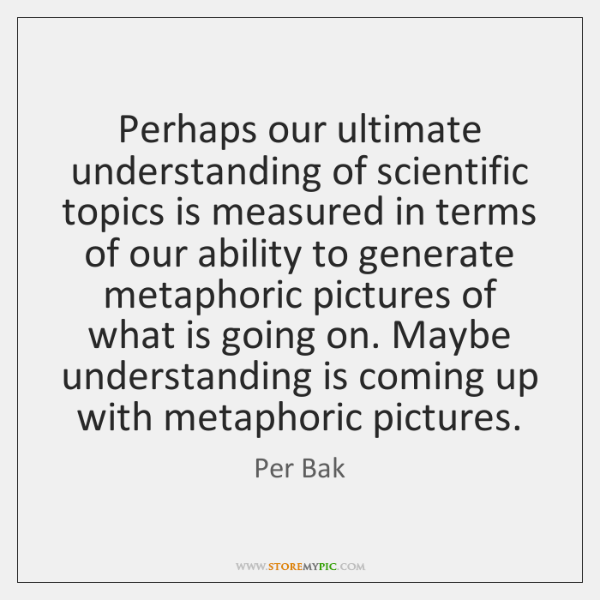Perhaps our ultimate understanding of scientific topics is measured in terms of ...