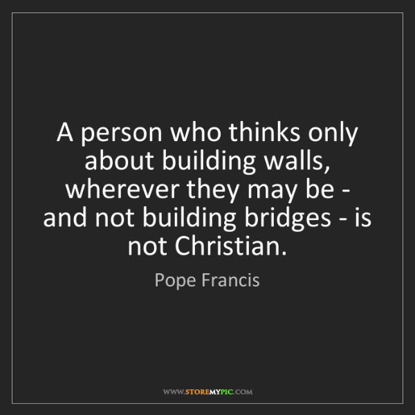 Pope Francis: A person who thinks only about building walls, wherever...