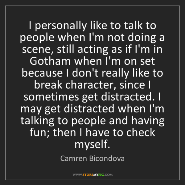 Camren Bicondova: I personally like to talk to people when I'm not doing...