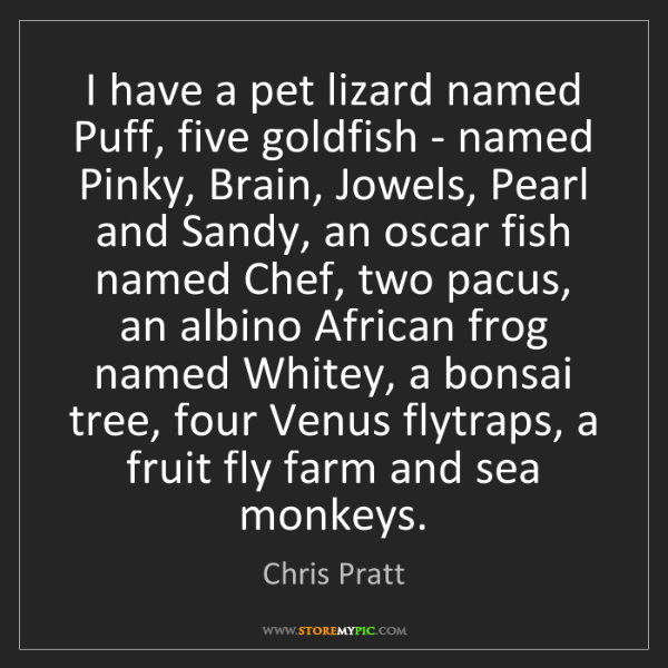 Chris Pratt: I have a pet lizard named Puff, five goldfish - named...