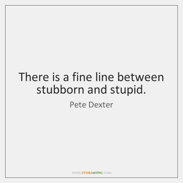 There is a fine line between stubborn and stupid.
