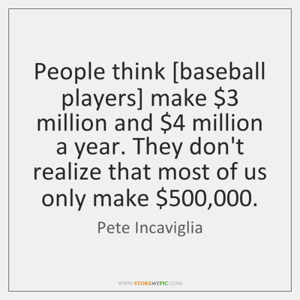 People think [baseball players] make $3 million and $4 million a year. They don't ...