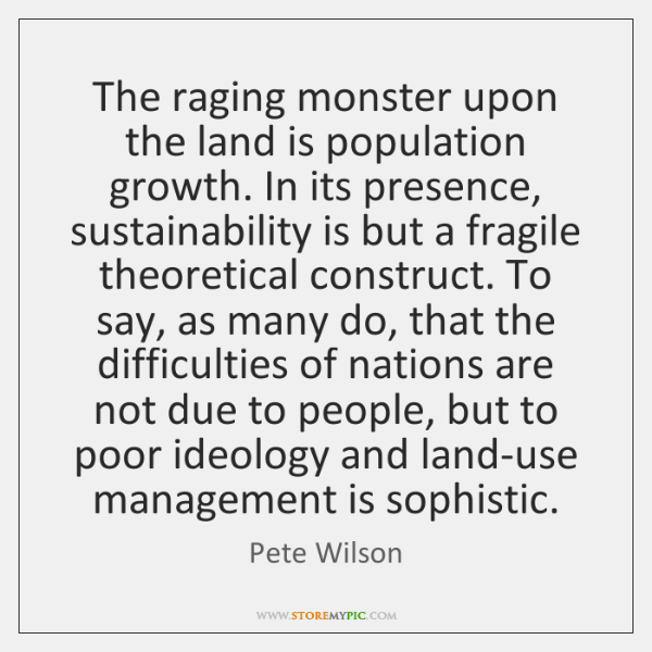 The raging monster upon the land is population growth. In its presence, ...