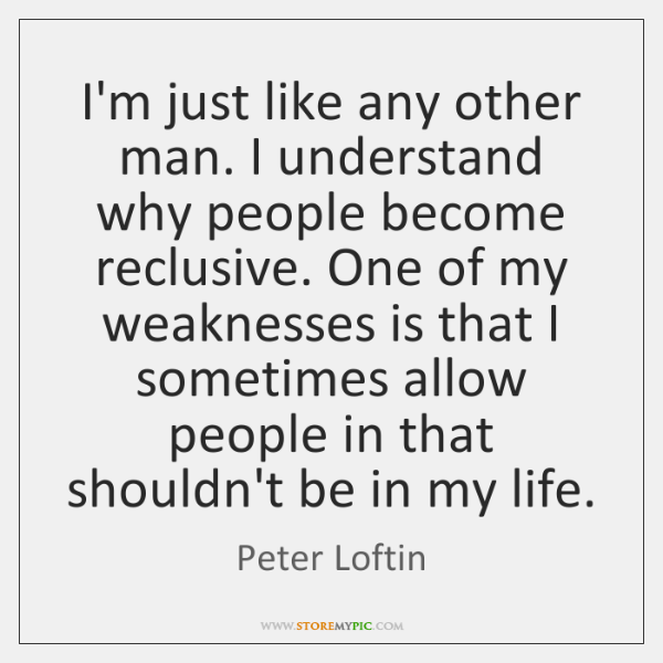 I'm just like any other man. I understand why people become reclusive. ...