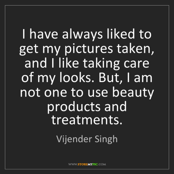 Vijender Singh: I have always liked to get my pictures taken, and I like...